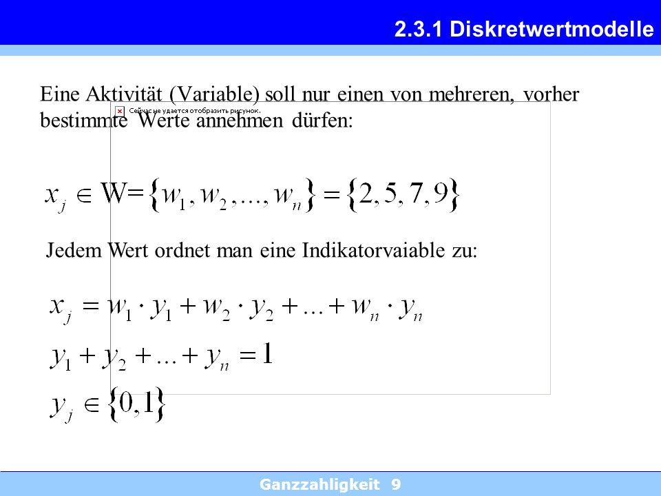 Ganzzahligkeit 9 2.3.1 Diskretwertmodelle Eine Aktivität (Variable) soll nur einen von mehreren, vorher bestimmte Werte annehmen dürfen: Jedem Wert or