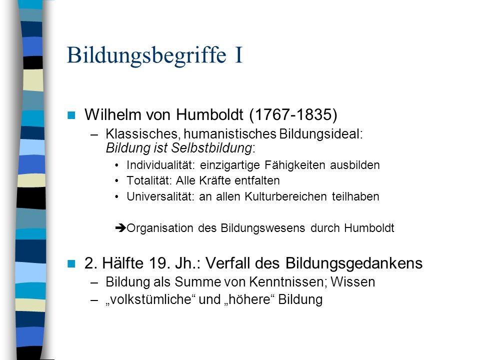 Bildungsbegriffe I Wilhelm von Humboldt (1767-1835) –Klassisches, humanistisches Bildungsideal: Bildung ist Selbstbildung: Individualität: einzigartig