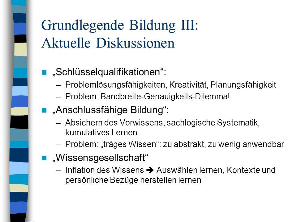 Grundlegende Bildung III: Aktuelle Diskussionen Schlüsselqualifikationen: –Problemlösungsfähigkeiten, Kreativität, Planungsfähigkeit –Problem: Bandbre