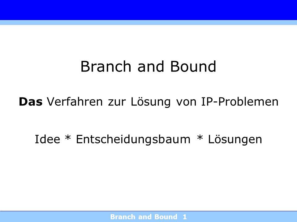 Branch and Bound 1 Branch and Bound Das Verfahren zur Lösung von IP-Problemen Idee * Entscheidungsbaum * Lösungen