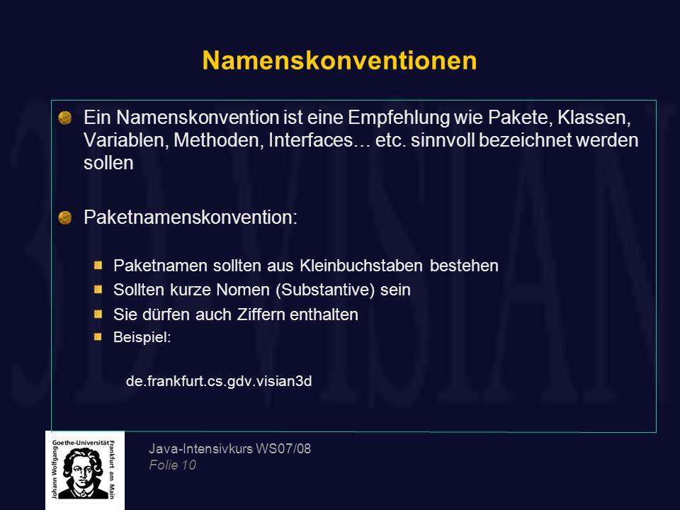 Java-Intensivkurs WS07/08 Folie 10 Namenskonventionen Ein Namenskonvention ist eine Empfehlung wie Pakete, Klassen, Variablen, Methoden, Interfaces… e
