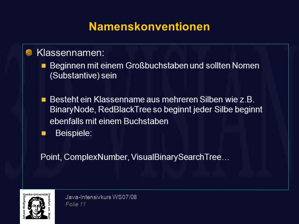 Java-Intensivkurs WS07/08 Folie 11 Namenskonventionen Klassennamen: Beginnen mit einem Großbuchstaben und sollten Nomen (Substantive) sein Besteht ein