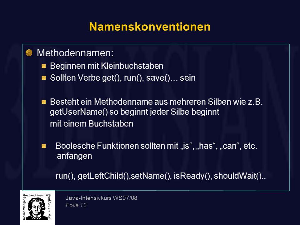 Java-Intensivkurs WS07/08 Folie 12 Namenskonventionen Methodennamen: Beginnen mit Kleinbuchstaben Sollten Verbe get(), run(), save()… sein Besteht ein