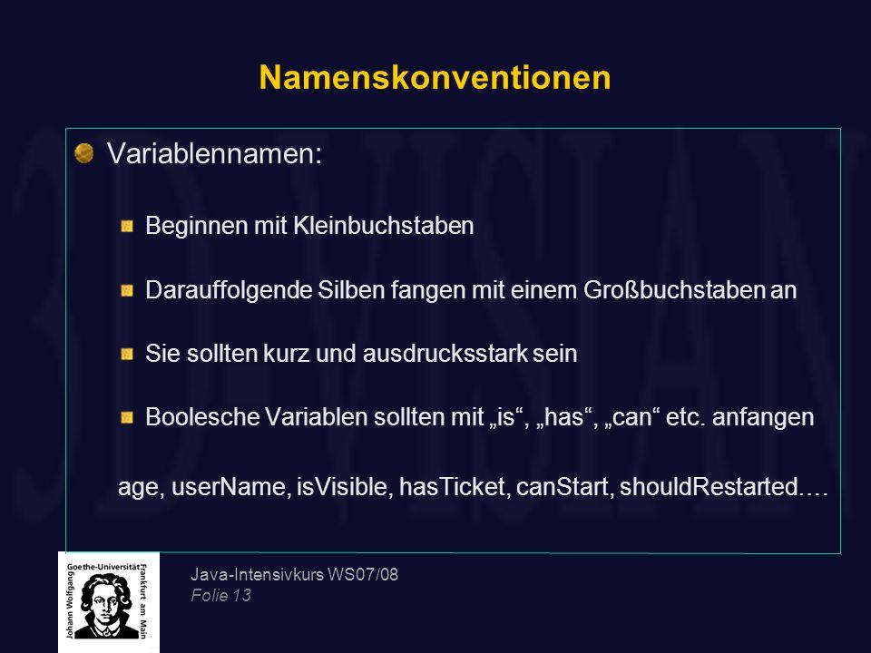 Java-Intensivkurs WS07/08 Folie 13 Namenskonventionen Variablennamen: Beginnen mit Kleinbuchstaben Darauffolgende Silben fangen mit einem Großbuchstab