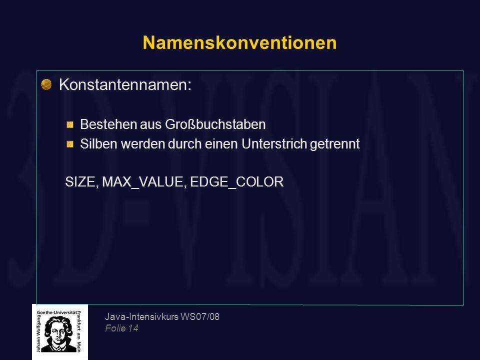 Java-Intensivkurs WS07/08 Folie 14 Namenskonventionen Konstantennamen: Bestehen aus Großbuchstaben Silben werden durch einen Unterstrich getrennt SIZE