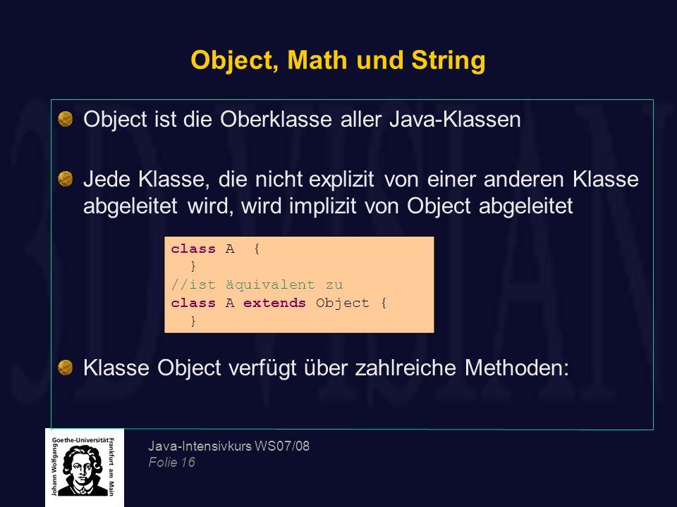 Java-Intensivkurs WS07/08 Folie 16 Object, Math und String Object ist die Oberklasse aller Java-Klassen Jede Klasse, die nicht explizit von einer ande