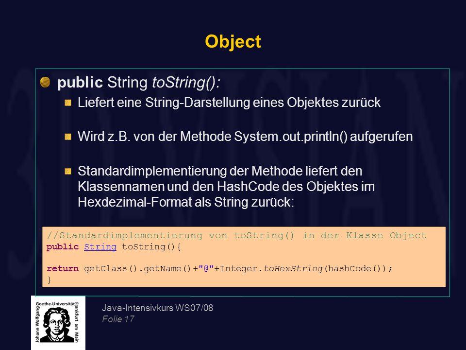 Java-Intensivkurs WS07/08 Folie 17 Object public String toString(): Liefert eine String-Darstellung eines Objektes zurück Wird z.B. von der Methode Sy
