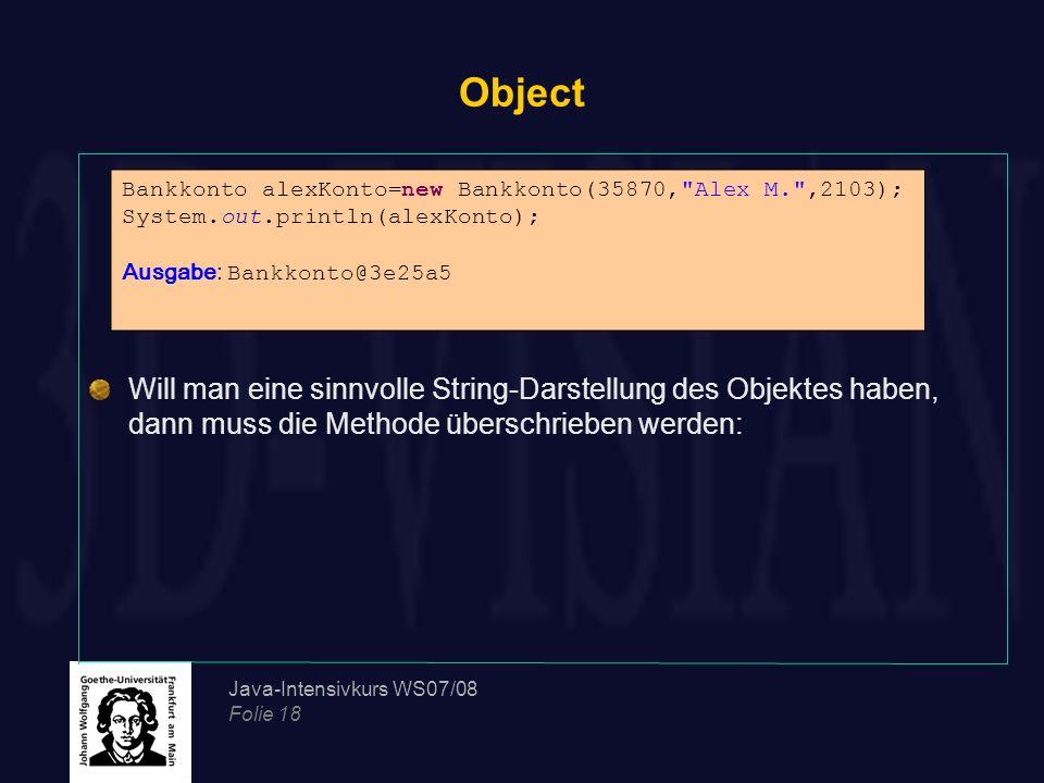 Java-Intensivkurs WS07/08 Folie 18 Object Will man eine sinnvolle String-Darstellung des Objektes haben, dann muss die Methode überschrieben werden: B
