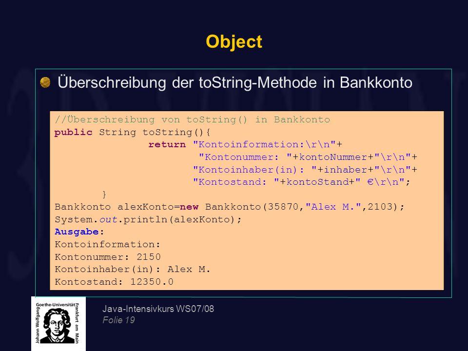 Java-Intensivkurs WS07/08 Folie 19 Object Überschreibung der toString-Methode in Bankkonto //Überschreibung von toString() in Bankkonto public String