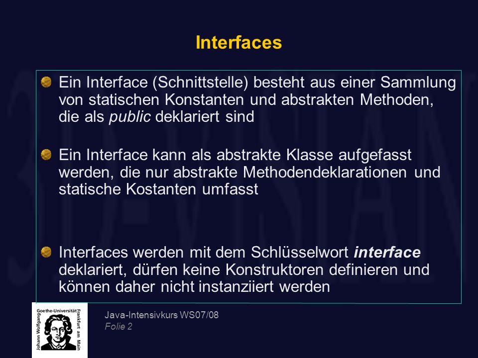 Java-Intensivkurs WS07/08 Folie 3 Interfaces Alle in einem Interface definierten Attribute sind automatisch statische Konstanten, die initialisiert werden müssen public interface GeometricObjectInterface {//Interface declaration public static final int CIRCLE=0; public static final int RECTANGLE=1; public static final int SQUARE=2; public int getType(); public abstract float getCircumference(); //Berechnet den Umfang eines geometrischen Objektes }