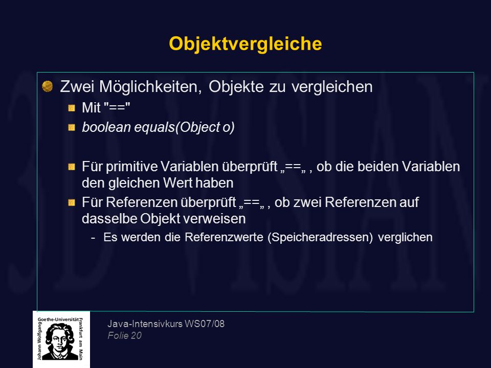 Java-Intensivkurs WS07/08 Folie 20 Objektvergleiche Zwei Möglichkeiten, Objekte zu vergleichen Mit