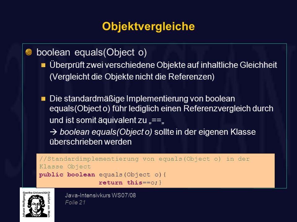 Java-Intensivkurs WS07/08 Folie 21 Objektvergleiche boolean equals(Object o) Überprüft zwei verschiedene Objekte auf inhaltliche Gleichheit (Vergleich