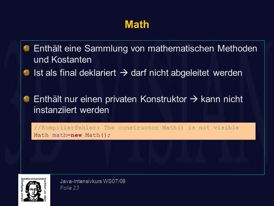 Java-Intensivkurs WS07/08 Folie 23 Math Enthält eine Sammlung von mathematischen Methoden und Kostanten Ist als final deklariert darf nicht abgeleitet