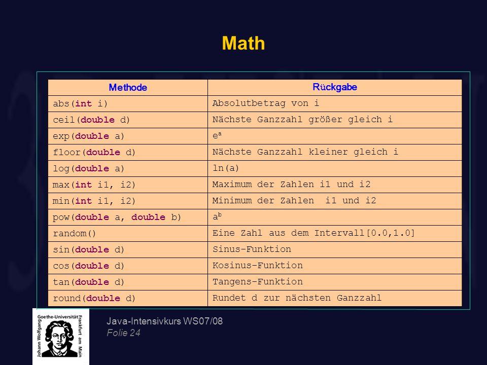 Java-Intensivkurs WS07/08 Folie 24 Math MethodeR ü ckgabe abs(int i)Absolutbetrag von i ceil(double d)Nächste Ganzzahl größer gleich i exp(double a)ea
