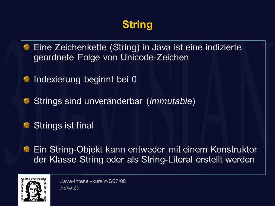 Java-Intensivkurs WS07/08 Folie 25 String Eine Zeichenkette (String) in Java ist eine indizierte geordnete Folge von Unicode-Zeichen Indexierung begin