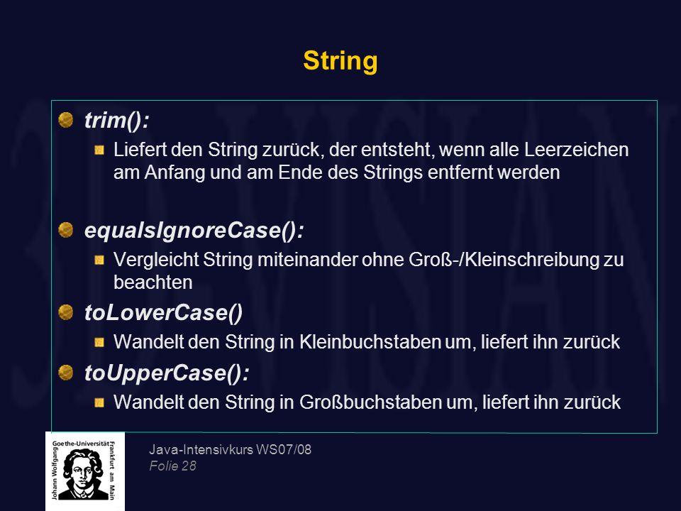 Java-Intensivkurs WS07/08 Folie 28 String trim(): Liefert den String zurück, der entsteht, wenn alle Leerzeichen am Anfang und am Ende des Strings ent