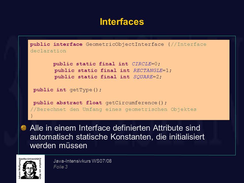 Java-Intensivkurs WS07/08 Folie 4 Interfaces Interfaces werden erstellt, um von Klassen implementiert zu werden Eine Klasse, die ein Interface implementiert, muss alle Methoden des Interfaces überschreiben: public class Circle implements GeometricObjectInterface{ public float radius; public Circle(float radius){this.radius=radius;} public int getType(){ return GeometricObjectInterface.CIRCLE;} public float getCircumference(){ return (float)(2*Math.PI*radius);}}