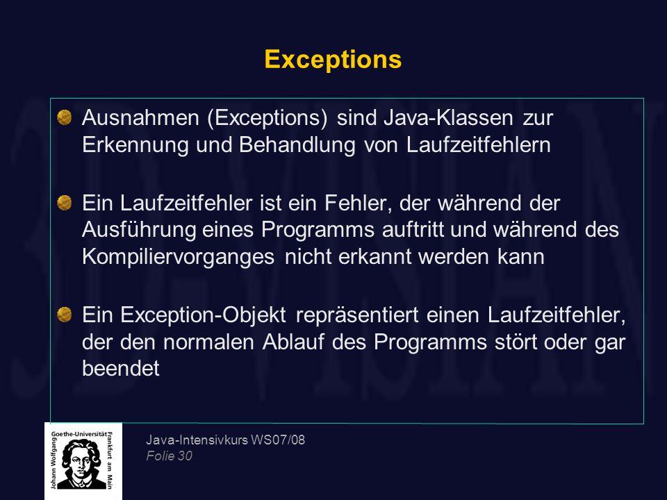 Java-Intensivkurs WS07/08 Folie 30 Exceptions Ausnahmen (Exceptions) sind Java-Klassen zur Erkennung und Behandlung von Laufzeitfehlern Ein Laufzeitfe