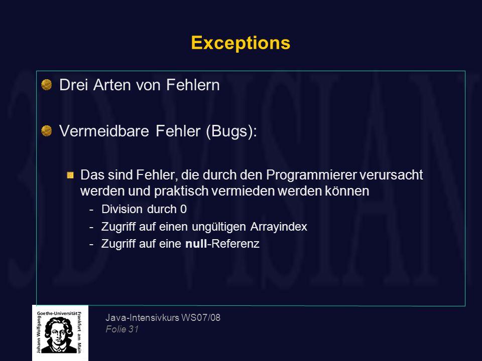 Java-Intensivkurs WS07/08 Folie 31 Exceptions Drei Arten von Fehlern Vermeidbare Fehler (Bugs): Das sind Fehler, die durch den Programmierer verursach