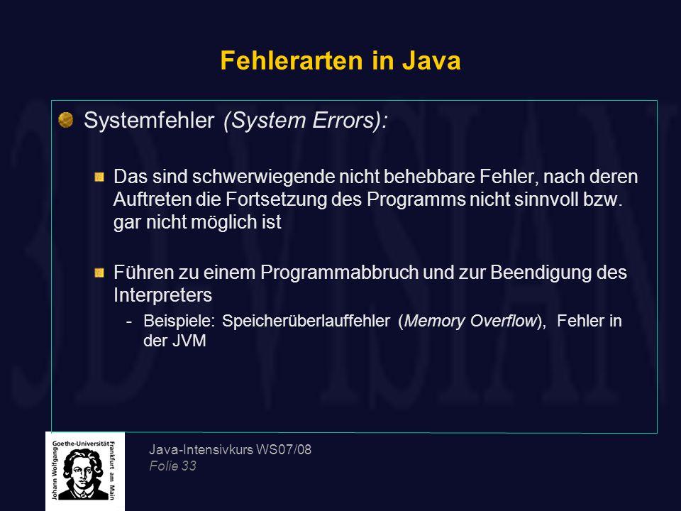 Java-Intensivkurs WS07/08 Folie 33 Fehlerarten in Java Systemfehler (System Errors): Das sind schwerwiegende nicht behebbare Fehler, nach deren Auftre