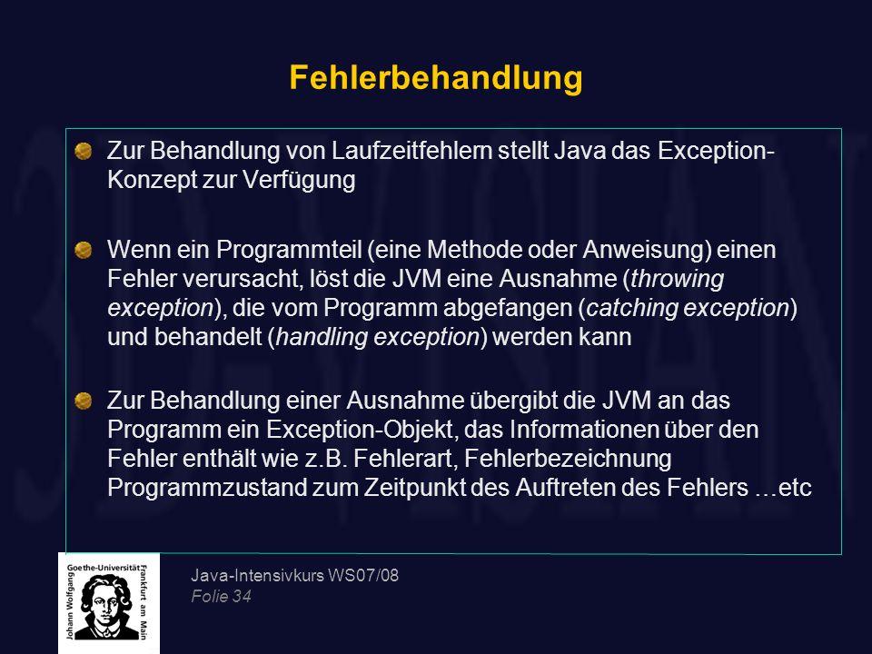 Java-Intensivkurs WS07/08 Folie 34 Fehlerbehandlung Zur Behandlung von Laufzeitfehlern stellt Java das Exception- Konzept zur Verfügung Wenn ein Progr