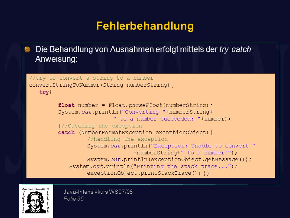 Java-Intensivkurs WS07/08 Folie 35 Fehlerbehandlung //try to convert a string to a number convertStringToNubmer(String numberString){ try{ float numbe