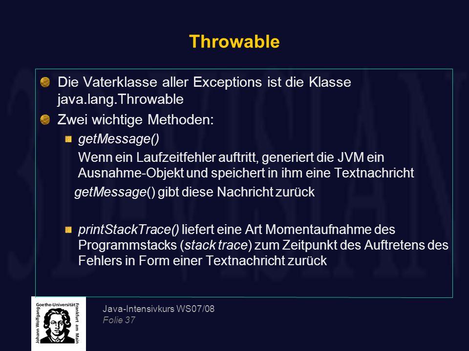 Java-Intensivkurs WS07/08 Folie 37 Throwable Die Vaterklasse aller Exceptions ist die Klasse java.lang.Throwable Zwei wichtige Methoden: getMessage()