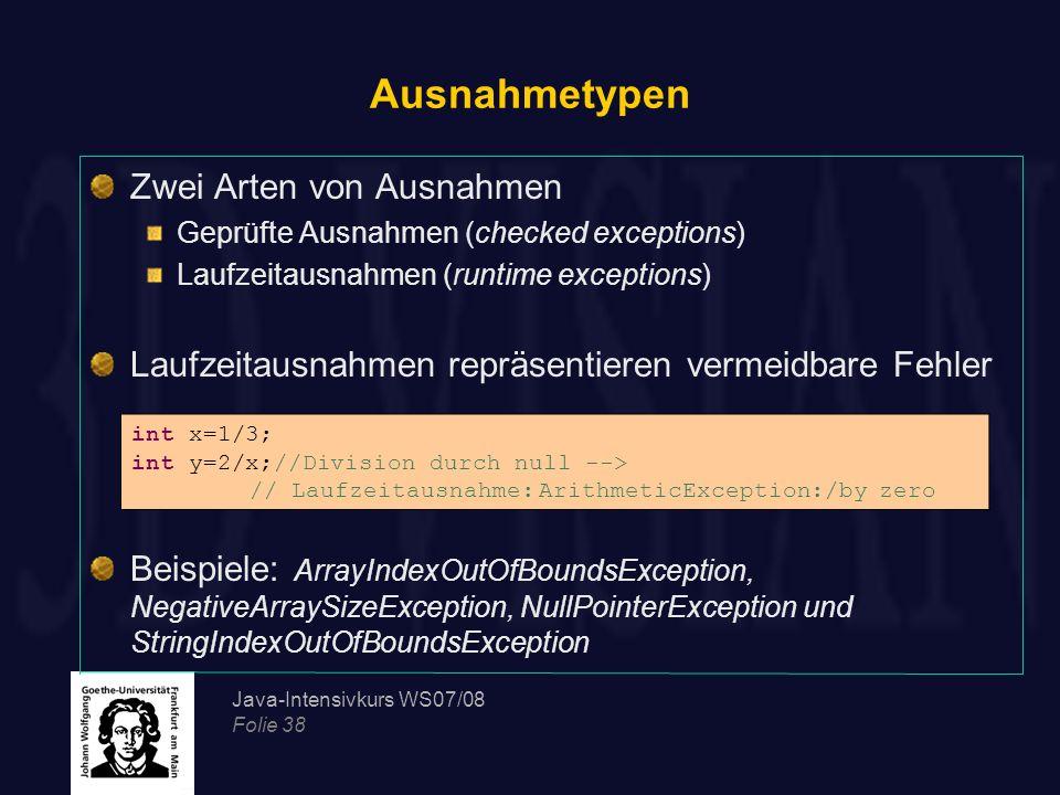 Java-Intensivkurs WS07/08 Folie 38 Ausnahmetypen Zwei Arten von Ausnahmen Geprüfte Ausnahmen (checked exceptions) Laufzeitausnahmen (runtime exception