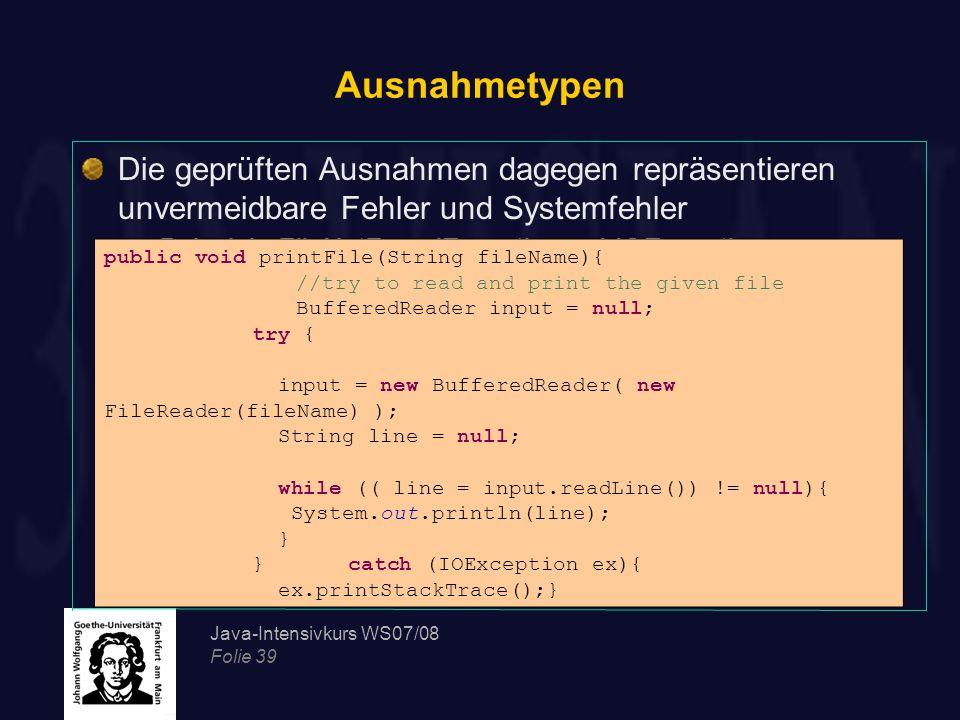 Java-Intensivkurs WS07/08 Folie 39 Ausnahmetypen Die geprüften Ausnahmen dagegen repräsentieren unvermeidbare Fehler und Systemfehler Beispiele FileNo