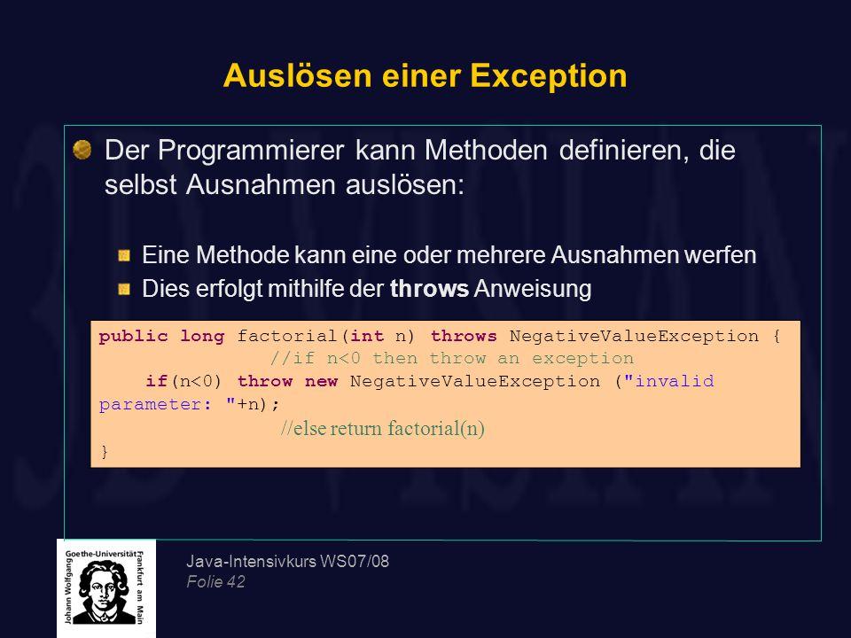 Java-Intensivkurs WS07/08 Folie 42 Auslösen einer Exception Der Programmierer kann Methoden definieren, die selbst Ausnahmen auslösen: Eine Methode ka