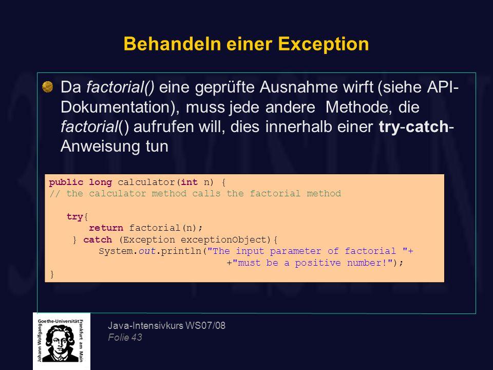 Java-Intensivkurs WS07/08 Folie 43 Behandeln einer Exception Da factorial() eine geprüfte Ausnahme wirft (siehe API- Dokumentation), muss jede andere