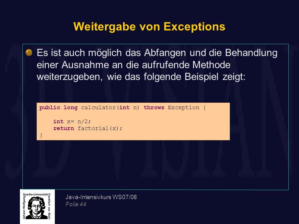 Java-Intensivkurs WS07/08 Folie 44 Weitergabe von Exceptions Es ist auch möglich das Abfangen und die Behandlung einer Ausnahme an die aufrufende Meth