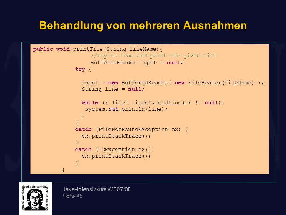 Java-Intensivkurs WS07/08 Folie 45 Behandlung von mehreren Ausnahmen public void printFile(String fileName){ //try to read and print the given file Bu