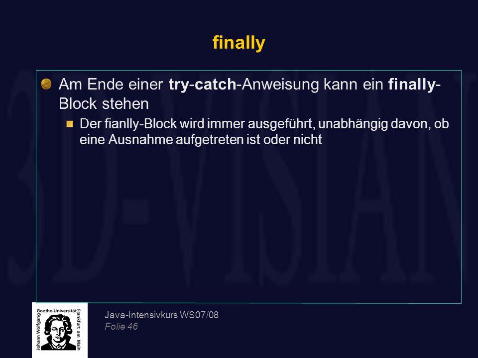 Java-Intensivkurs WS07/08 Folie 46 finally Am Ende einer try-catch-Anweisung kann ein finally- Block stehen Der fianlly-Block wird immer ausgeführt, u