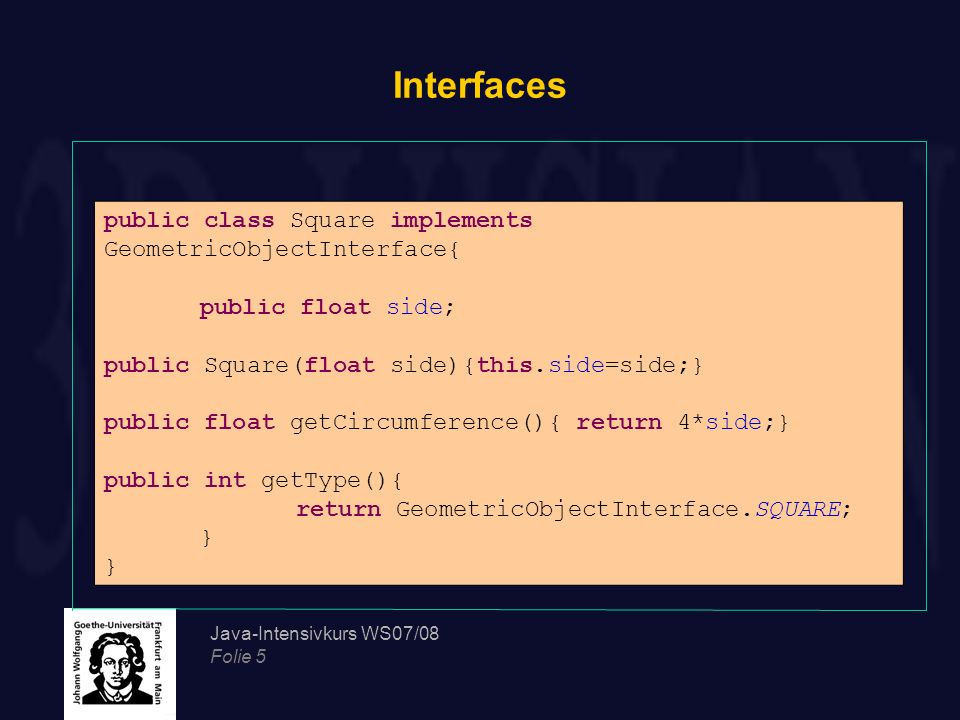Java-Intensivkurs WS07/08 Folie 5 Interfaces public class Square implements GeometricObjectInterface{ public float side; public Square(float side){thi