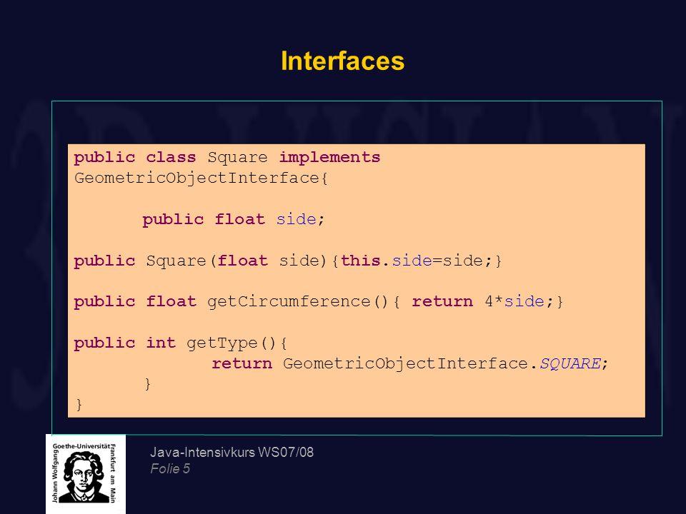 Java-Intensivkurs WS07/08 Folie 6 Interfaces Eine Klasse, die nicht alle Methoden eines Interfaces implementiert, muss als abstract deklariert werden Interfaces können wie Klassen voneinander abgeleitet werden Interfaces können als ein restriktiver Mechanismus für Mehrfachvererbung verwendet werden So kann eine Klasse mehrere Interfaces implementieren.