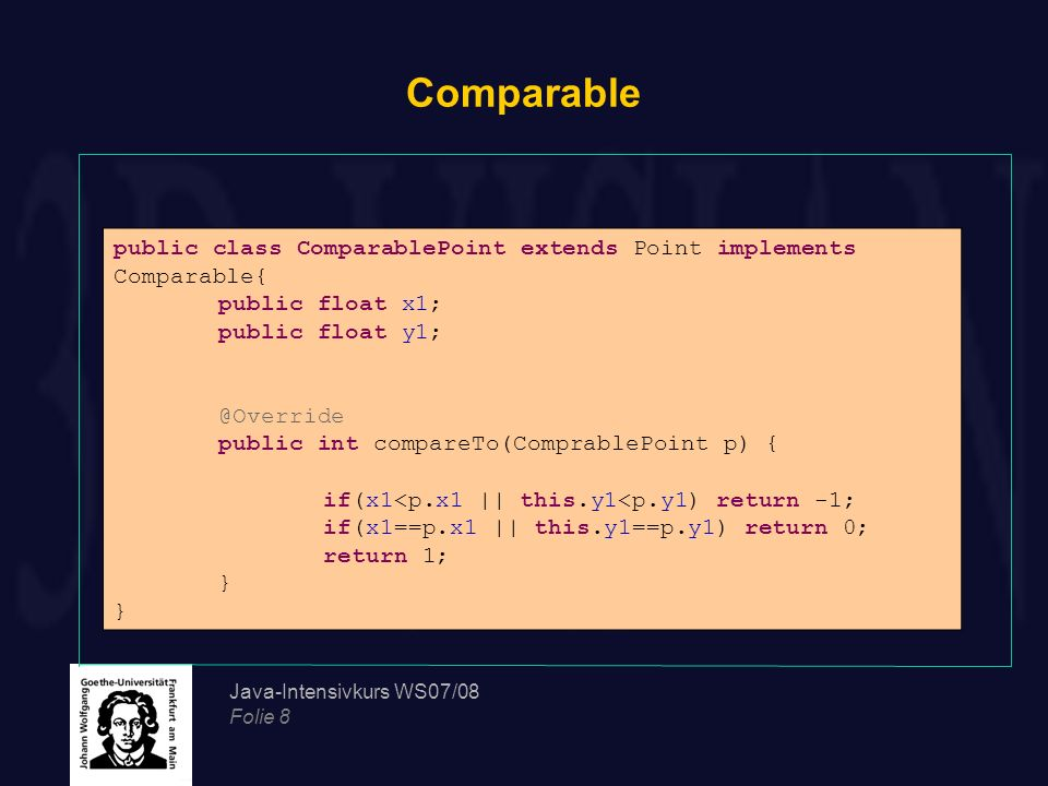 Java-Intensivkurs WS07/08 Folie 8 Comparable public class ComparablePoint extends Point implements Comparable{ public float x1; public float y1; @Over