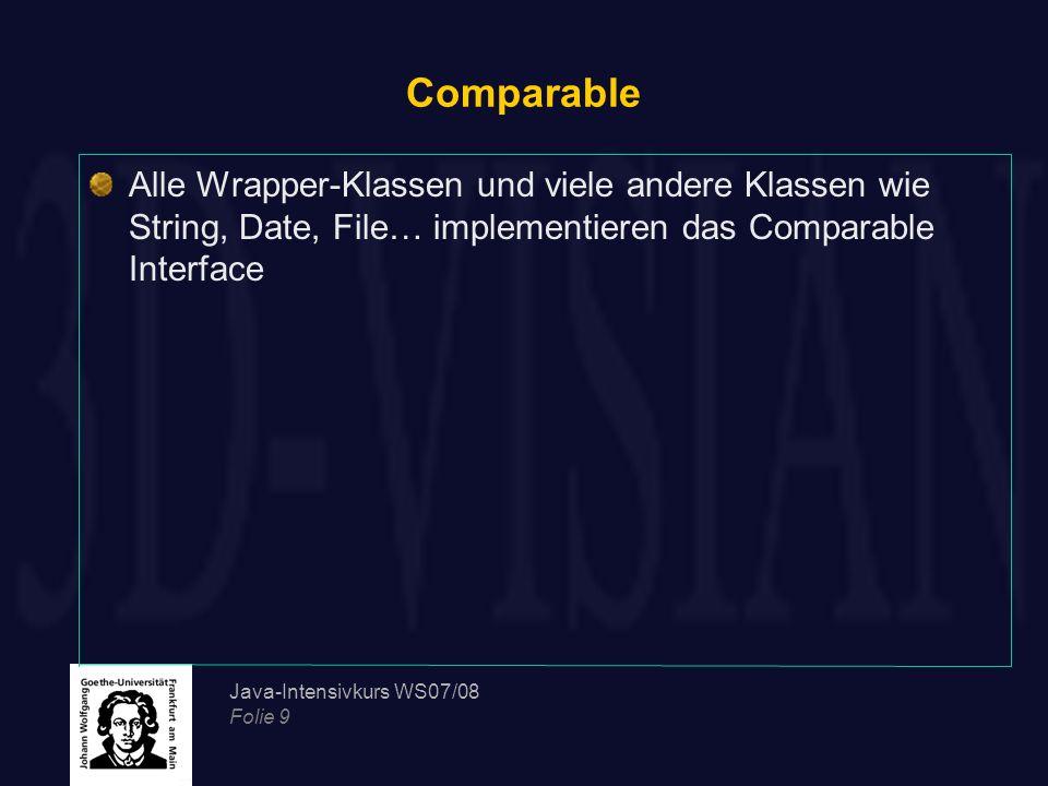 Java-Intensivkurs WS07/08 Folie 9 Comparable Alle Wrapper-Klassen und viele andere Klassen wie String, Date, File… implementieren das Comparable Inter