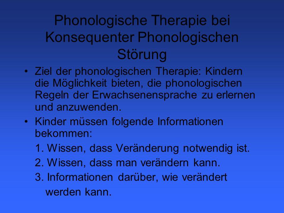 Therapieprinzipien der Phonologischen Therapie 1.Systematische Planung und auf Output des Kindes basierend 2.Erweiterung des Spektrums der Lautkontraste innerhalb von bedeutungstragenden Kontexten 3.Prozesse verändern, nicht neue Laute trainieren 4.Therapie beginnt rezeptiv 5.Sprache wird zu Beginn nicht korrigiert 6.Arbeiten mit Real- aber vor allem mit Pseudowörtern 7.Behandlung beginnt mit dem, was das Kind kann: Prinzipien werden erst mit Lauten erarbeitet, die das Kind beherrscht