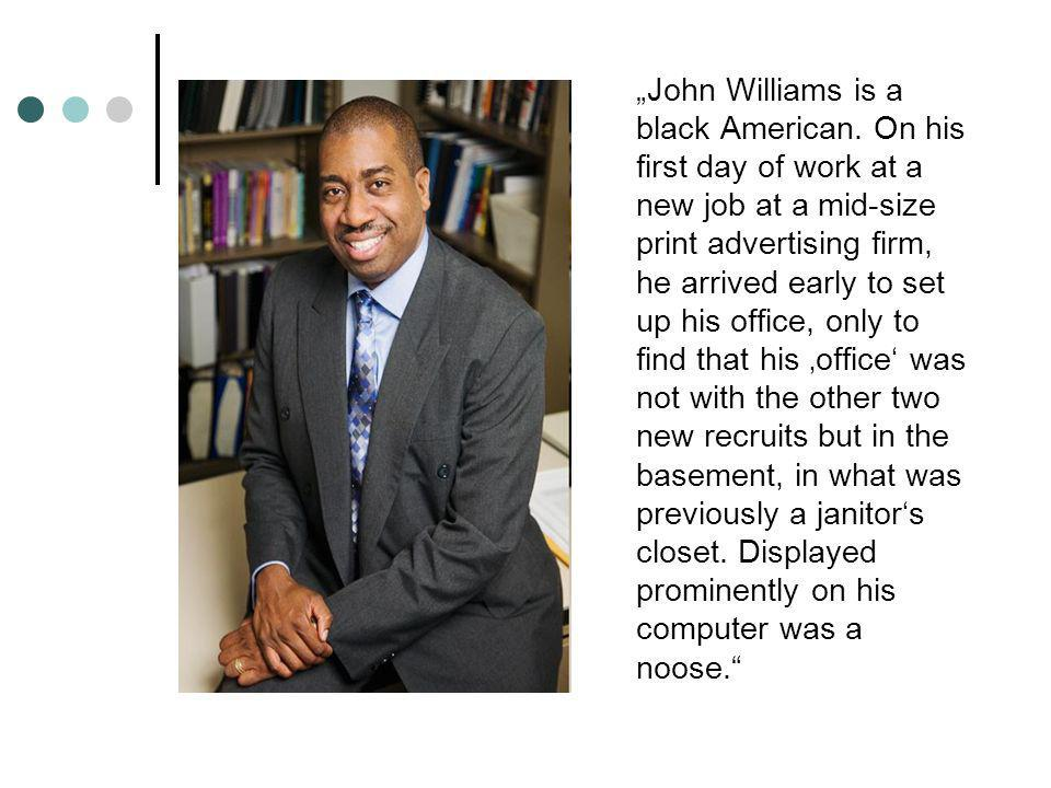 John Williams is a black American. On his first day of work at a new job at a mid-size print advertising firm, he arrived early to set up his office,