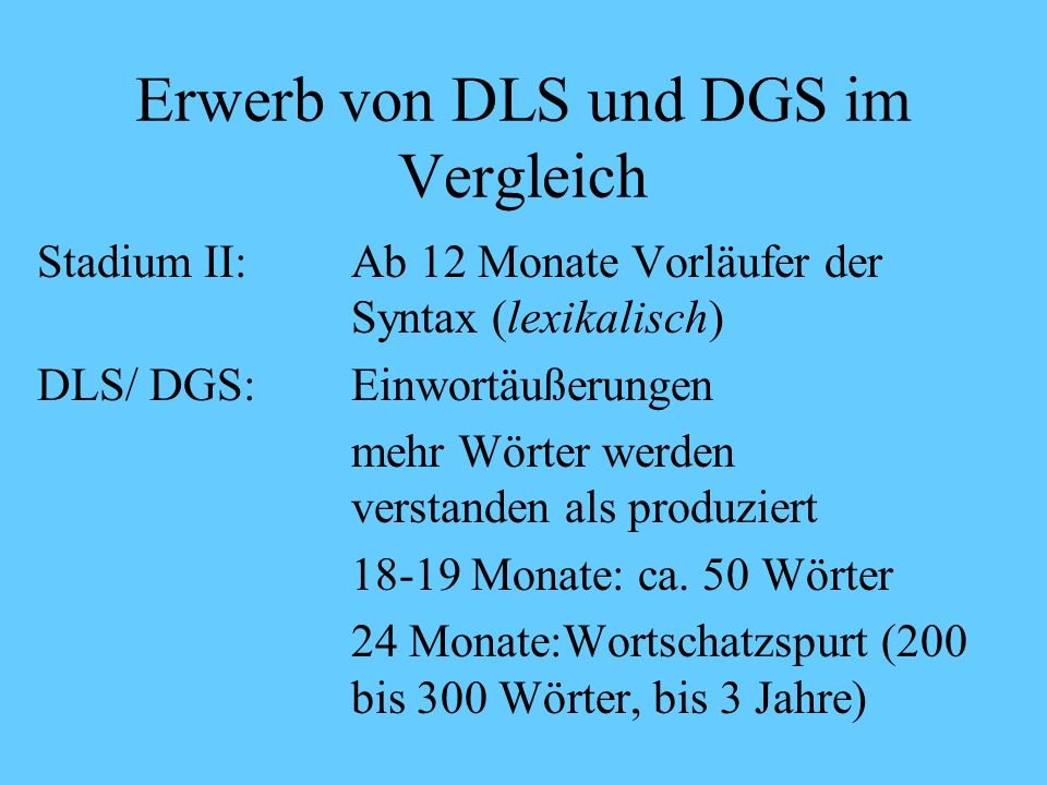 Erwerb von DLS und DGS im Vergleich Stadium I: bis 1 Jahr vor den Wörtern (vorlexikalisch) DLS:Sprachrhythmus und Silben der Muttersprache schon im Babbeln (6 Mon.).