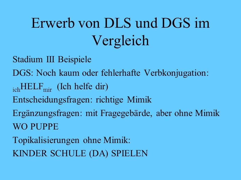 Erwerb von DLS und DGS im Vergleich Stadium III Beispiele DLS: Noch kaum Deklination und Konjugation: Net lange Hose anziehen (Verb im Infinitiv) Juli