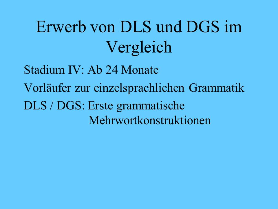 Erwerb von DLS und DGS im Vergleich Stadium III Beispiele DGS: Noch kaum oder fehlerhafte Verbkonjugation: ich HELF mir (Ich helfe dir) Entscheidungsf
