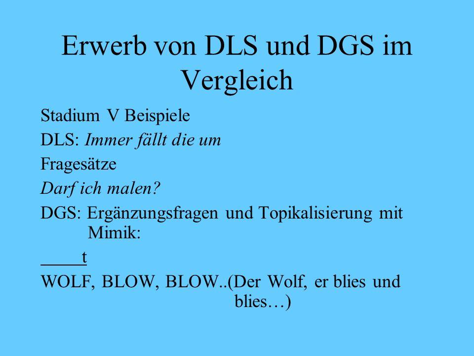 Erwerb von DLS und DGS im Vergleich Stadium V: Ab 36 Monate Erwerb einzelsprachlicher Besonderheiten DLS: richtige Wortstellung DGS: Syntaktischer Zusammenhang von manuellen und nicht-manuellen Komponenten