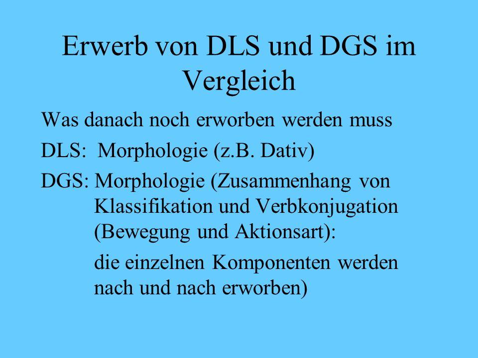 Erwerb von DLS und DGS im Vergleich Stadium V Beispiele DLS: Immer fällt die um Fragesätze Darf ich malen? DGS: Ergänzungsfragen und Topikalisierung m