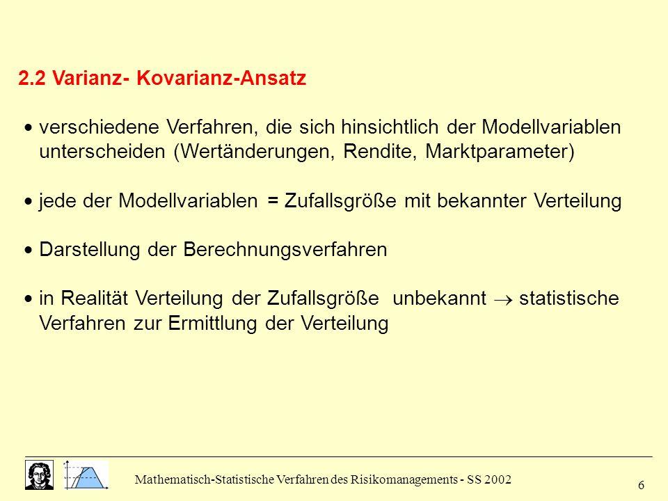 Mathematisch-Statistische Verfahren des Risikomanagements - SS 2002 7 2.2.1 Varianz-Kovarianz- Ansatz mit Wertänderungen Annahme: Wertänderung ( V = V t - V t-1 ) während Haltedauer einer Position ist normalverteilt.