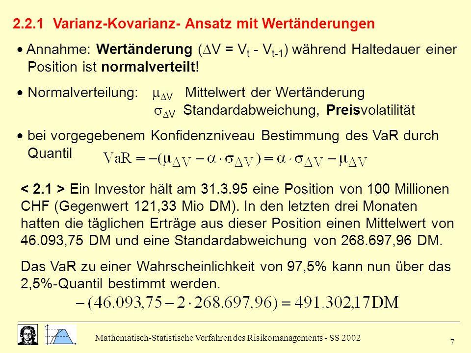 Mathematisch-Statistische Verfahren des Risikomanagements - SS 2002 7 2.2.1 Varianz-Kovarianz- Ansatz mit Wertänderungen Annahme: Wertänderung ( V = V