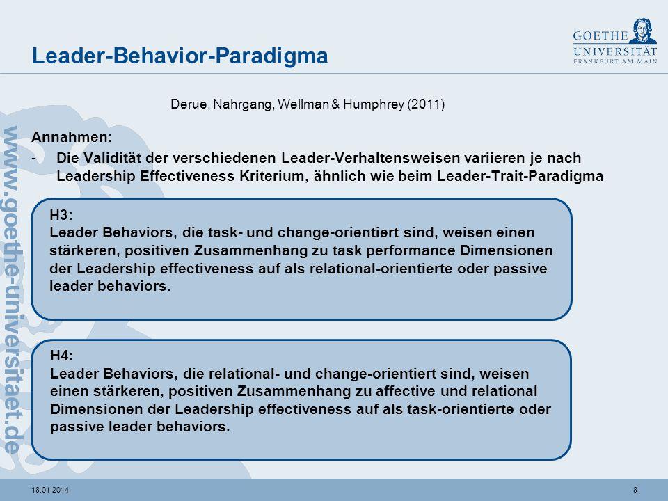 818.01.2014 Leader-Behavior-Paradigma Annahmen: -Die Validität der verschiedenen Leader-Verhaltensweisen variieren je nach Leadership Effectiveness Kriterium, ähnlich wie beim Leader-Trait-Paradigma Derue, Nahrgang, Wellman & Humphrey (2011) H3: Leader Behaviors, die task- und change-orientiert sind, weisen einen stärkeren, positiven Zusammenhang zu task performance Dimensionen der Leadership effectiveness auf als relational-orientierte oder passive leader behaviors.