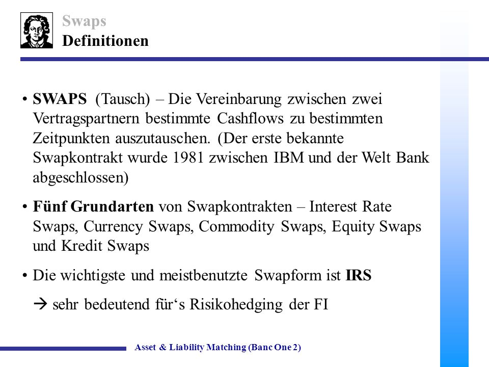 7 IRS – Vertraglich fixierte Verpflichtung, die fixen Zinszahlungen gegen flexible (Orientierung an LIBOR, FIBOR, EURIBOR, Prime Rate etc.) auszutauschen Swaps IRS Asset & Liability Matching (Banc One 2) Bank A Bank B fix floater IRS – kann auch als Portfolio aus Forwards mit unterschiedlichen Fälligkeiten gesehen werden.