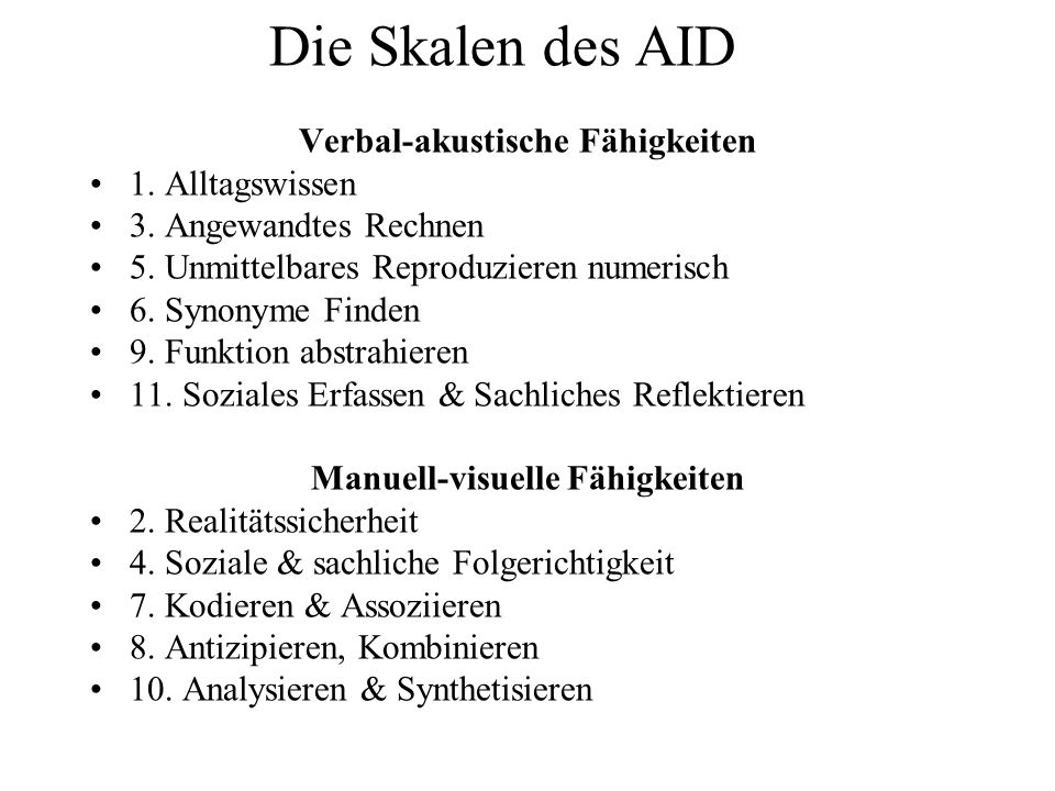Die Skalen des AID Verbal-akustische Fähigkeiten 1. Alltagswissen 3. Angewandtes Rechnen 5. Unmittelbares Reproduzieren numerisch 6. Synonyme Finden 9